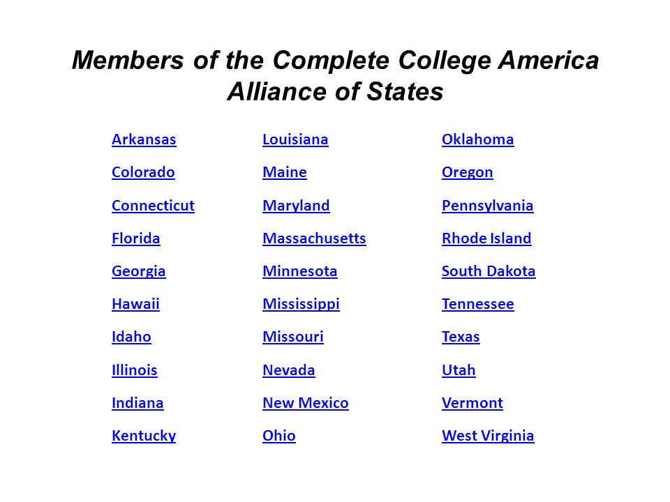 ArkansasLouisianaOklahoma ColoradoMaineOregon ConnecticutMarylandPennsylvania FloridaMassachusettsRhode Island GeorgiaMinnesotaSouth Dakota HawaiiMississippiTennessee IdahoMissouriTexas IllinoisNevadaUtah IndianaNew MexicoVermont KentuckyOhioWest Virginia Members of the Complete College America Alliance of States
