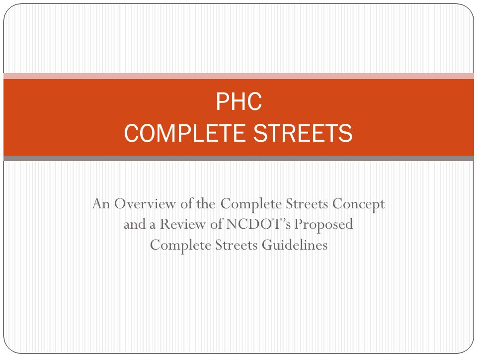 An Overview of the Complete Streets Concept and a Review of NCDOT's Proposed Complete Streets Guidelines PHC COMPLETE STREETS