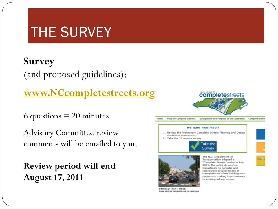 THE SURVEY Survey (and proposed guidelines): www.NCcompletestreets.org www.NCcompletestreets.org 6 questions = 20 minutes Advisory Committee review comments will be emailed to you.