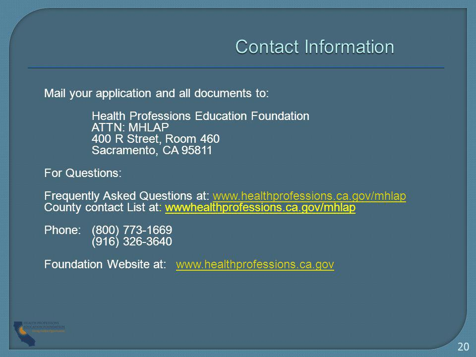 Mail your application and all documents to: Health Professions Education Foundation ATTN: MHLAP 400 R Street, Room 460 Sacramento, CA 95811 For Questions: Frequently Asked Questions at: www.healthprofessions.ca.gov/mhlapwww.healthprofessions.ca.gov/mhlap County contact List at: wwwhealthprofessions.ca.gov/mhlap Phone: (800) 773-1669 (916) 326-3640 Foundation Website at: www.healthprofessions.ca.govwww.healthprofessions.ca.gov 20
