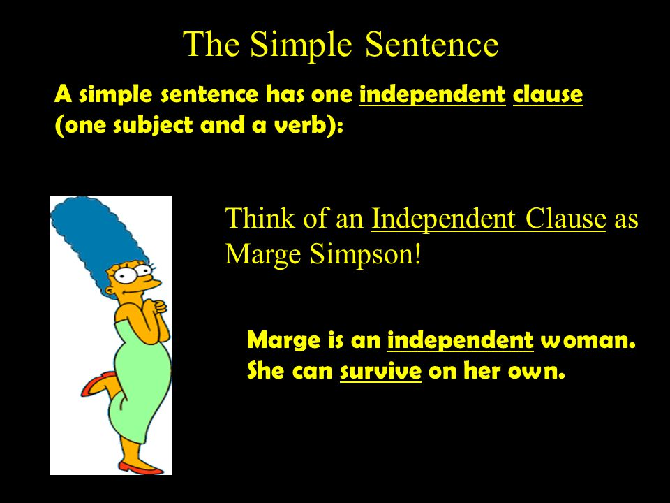 The Simple Sentence A simple sentence has one independent clause (one subject and a verb): Think of an Independent Clause as Marge Simpson.
