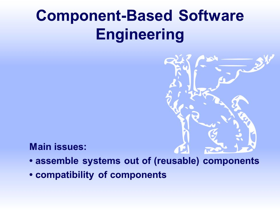 Component-Based Software Engineering Main issues: assemble systems out of (reusable) components compatibility of components