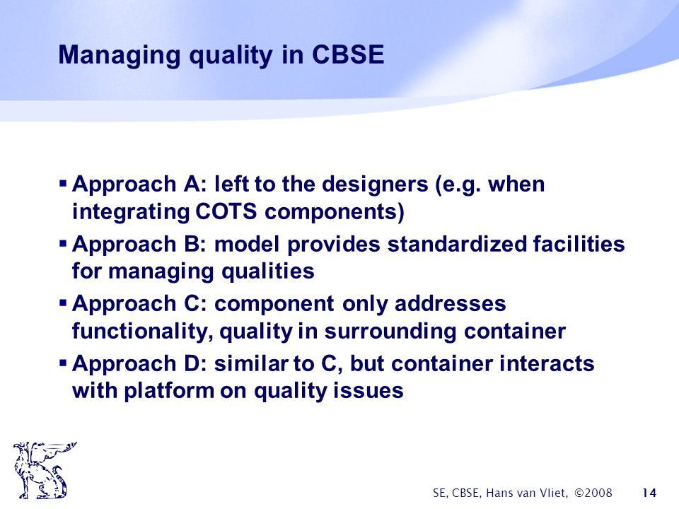 SE, CBSE, Hans van Vliet, ©2008 14 Managing quality in CBSE  Approach A: left to the designers (e.g.