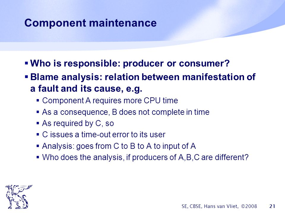 SE, CBSE, Hans van Vliet, ©2008 21 Component maintenance  Who is responsible: producer or consumer.
