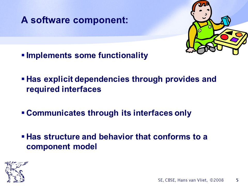 SE, CBSE, Hans van Vliet, ©2008 5 A software component:  Implements some functionality  Has explicit dependencies through provides and required interfaces  Communicates through its interfaces only  Has structure and behavior that conforms to a component model