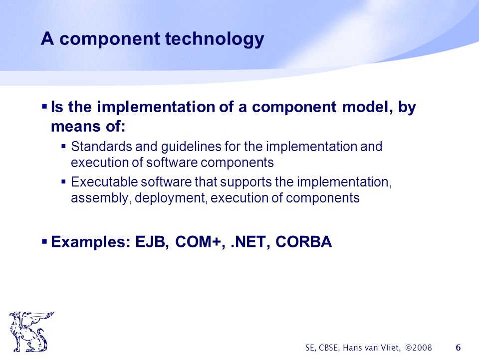 SE, CBSE, Hans van Vliet, ©2008 6 A component technology  Is the implementation of a component model, by means of:  Standards and guidelines for the implementation and execution of software components  Executable software that supports the implementation, assembly, deployment, execution of components  Examples: EJB, COM+,.NET, CORBA
