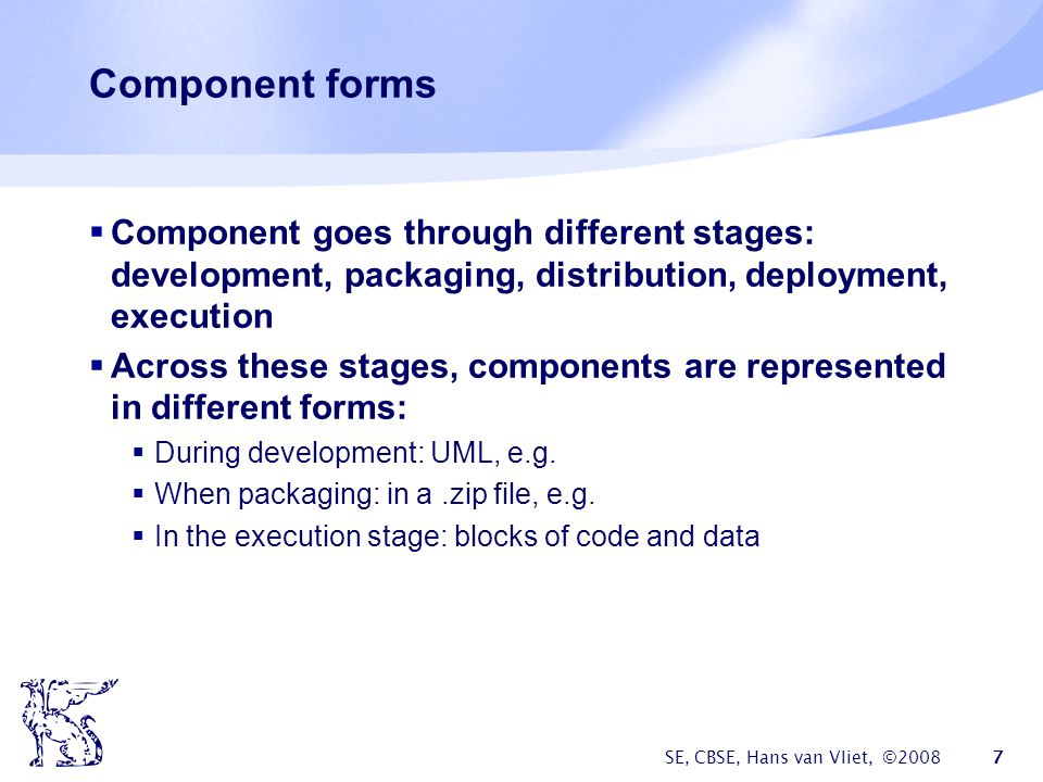 SE, CBSE, Hans van Vliet, ©2008 7 Component forms  Component goes through different stages: development, packaging, distribution, deployment, execution  Across these stages, components are represented in different forms:  During development: UML, e.g.