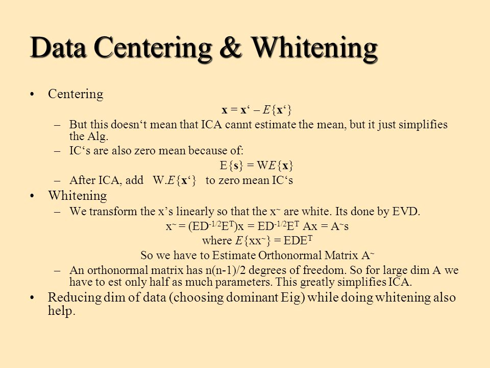 Data Centering & Whitening Centering x = x' – E{x'} –But this doesn't mean that ICA cannt estimate the mean, but it just simplifies the Alg. –IC's are