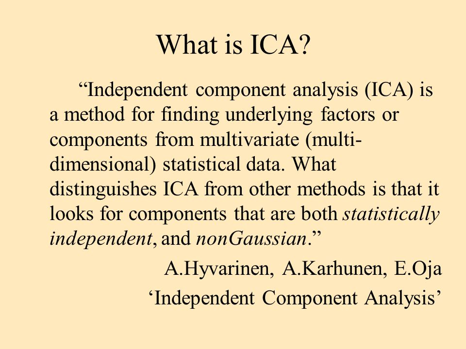 "What is ICA? ""Independent component analysis (ICA) is a method for finding underlying factors or components from multivariate (multi- dimensional) sta"
