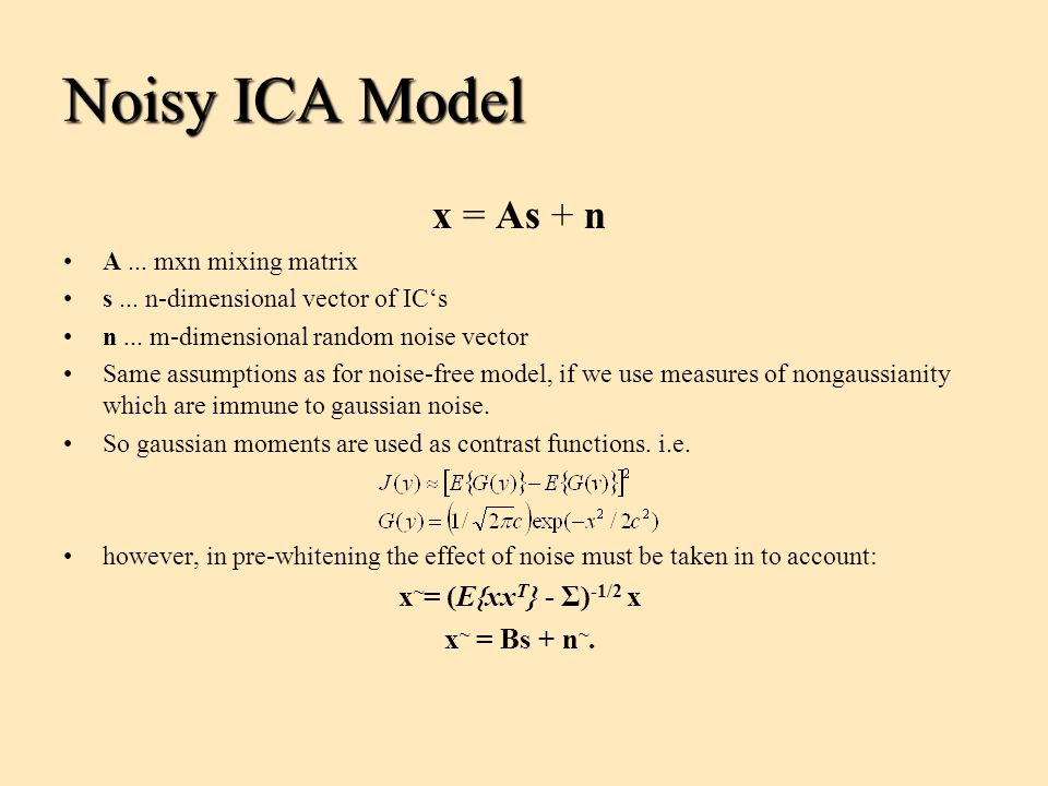 Noisy ICA Model x = As + n A... mxn mixing matrix s... n-dimensional vector of IC's n... m-dimensional random noise vector Same assumptions as for noi