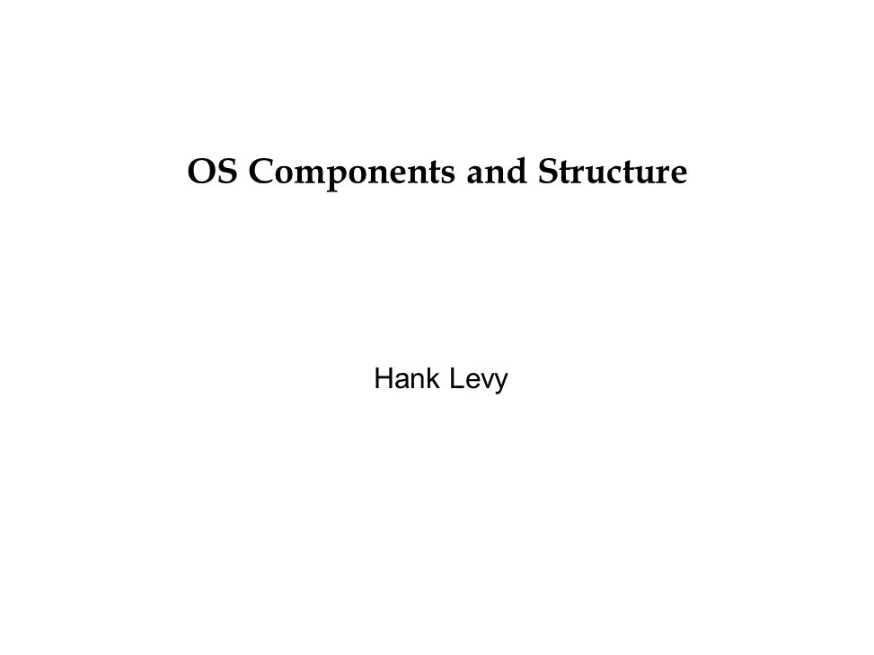 OS Structure l To understand an OS, let's first look at its components and then how they're composed or organized.