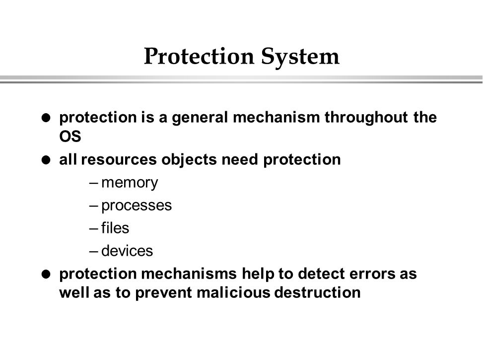 Protection System l protection is a general mechanism throughout the OS l all resources objects need protection –memory –processes –files –devices l p
