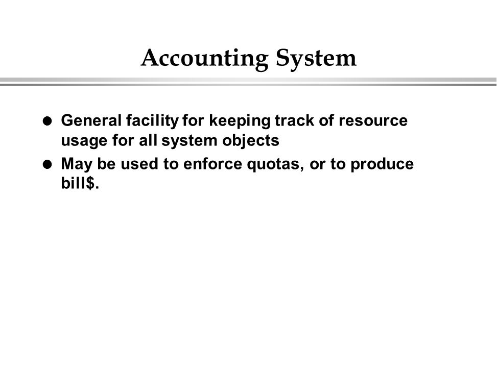 Accounting System l General facility for keeping track of resource usage for all system objects l May be used to enforce quotas, or to produce bill$.