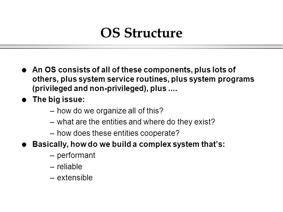OS Structure l An OS consists of all of these components, plus lots of others, plus system service routines, plus system programs (privileged and non-