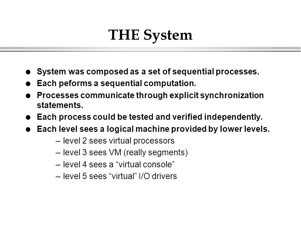 THE System l System was composed as a set of sequential processes. l Each peforms a sequential computation. l Processes communicate through explicit s