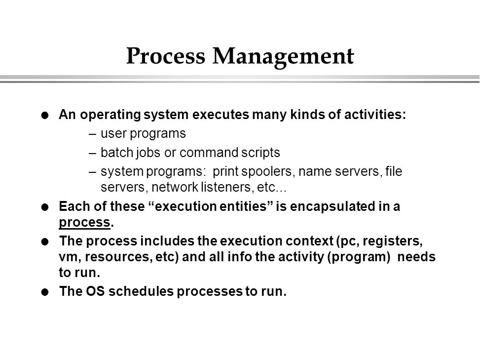Process Management l An operating system executes many kinds of activities: –user programs –batch jobs or command scripts –system programs: print spoo