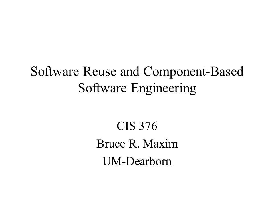 Software Reuse and Component-Based Software Engineering CIS 376 Bruce R. Maxim UM-Dearborn