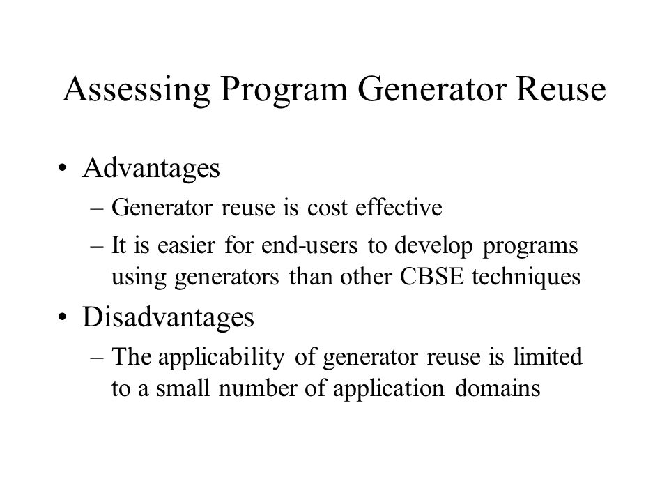 Assessing Program Generator Reuse Advantages –Generator reuse is cost effective –It is easier for end-users to develop programs using generators than other CBSE techniques Disadvantages –The applicability of generator reuse is limited to a small number of application domains