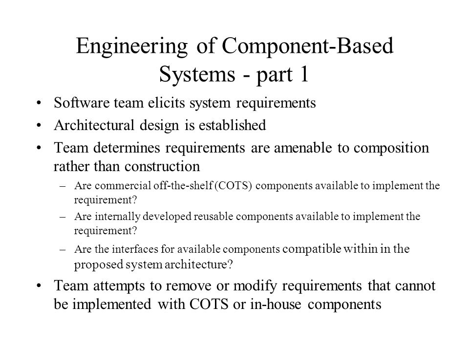 Engineering of Component-Based Systems - part 1 Software team elicits system requirements Architectural design is established Team determines requirements are amenable to composition rather than construction –Are commercial off-the-shelf (COTS) components available to implement the requirement.