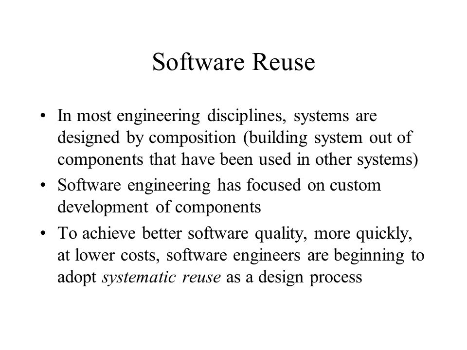 Software Reuse In most engineering disciplines, systems are designed by composition (building system out of components that have been used in other systems) Software engineering has focused on custom development of components To achieve better software quality, more quickly, at lower costs, software engineers are beginning to adopt systematic reuse as a design process