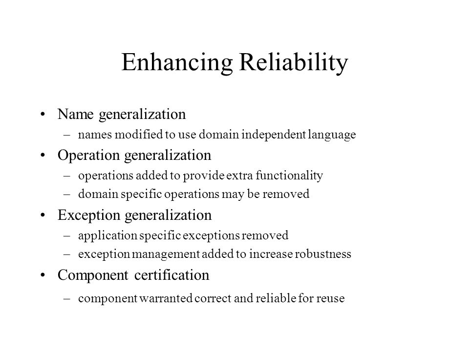 Enhancing Reliability Name generalization –names modified to use domain independent language Operation generalization –operations added to provide extra functionality –domain specific operations may be removed Exception generalization –application specific exceptions removed –exception management added to increase robustness Component certification –component warranted correct and reliable for reuse