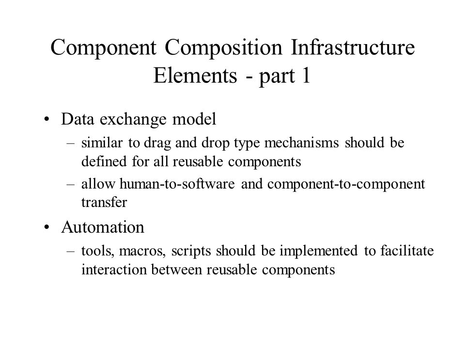 Component Composition Infrastructure Elements - part 1 Data exchange model –similar to drag and drop type mechanisms should be defined for all reusable components –allow human-to-software and component-to-component transfer Automation –tools, macros, scripts should be implemented to facilitate interaction between reusable components