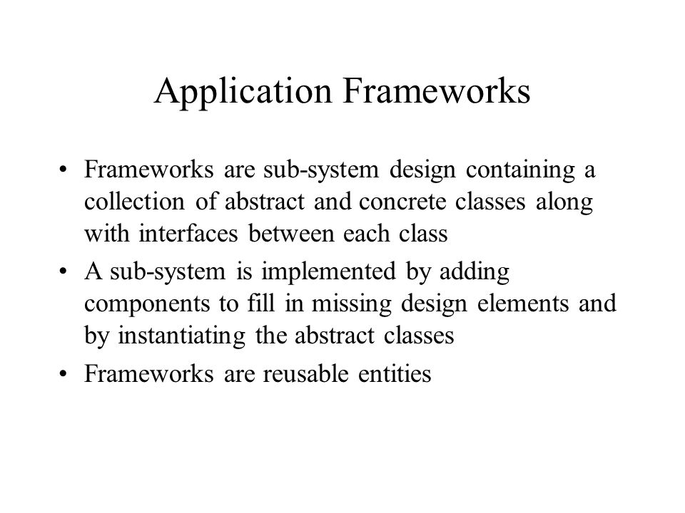 Application Frameworks Frameworks are sub-system design containing a collection of abstract and concrete classes along with interfaces between each class A sub-system is implemented by adding components to fill in missing design elements and by instantiating the abstract classes Frameworks are reusable entities