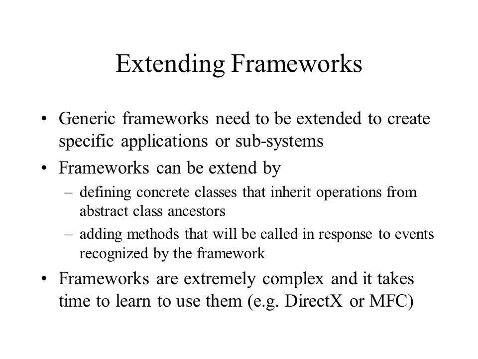 Extending Frameworks Generic frameworks need to be extended to create specific applications or sub-systems Frameworks can be extend by –defining concrete classes that inherit operations from abstract class ancestors –adding methods that will be called in response to events recognized by the framework Frameworks are extremely complex and it takes time to learn to use them (e.g.