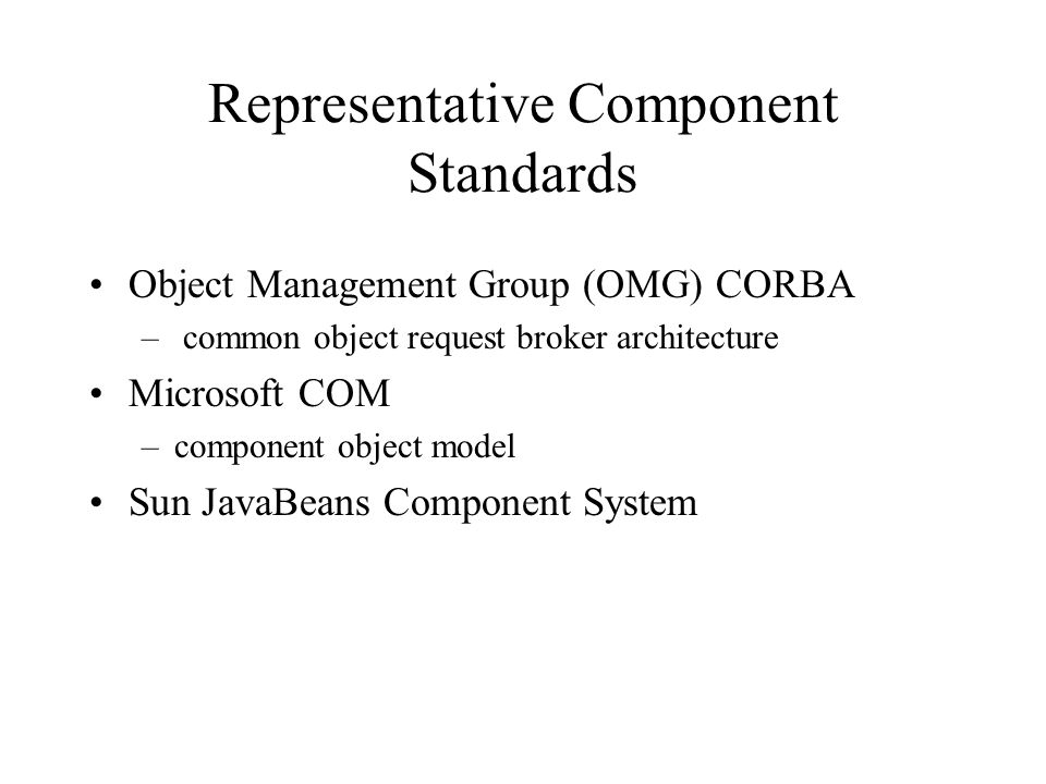 Representative Component Standards Object Management Group (OMG) CORBA – common object request broker architecture Microsoft COM –component object model Sun JavaBeans Component System