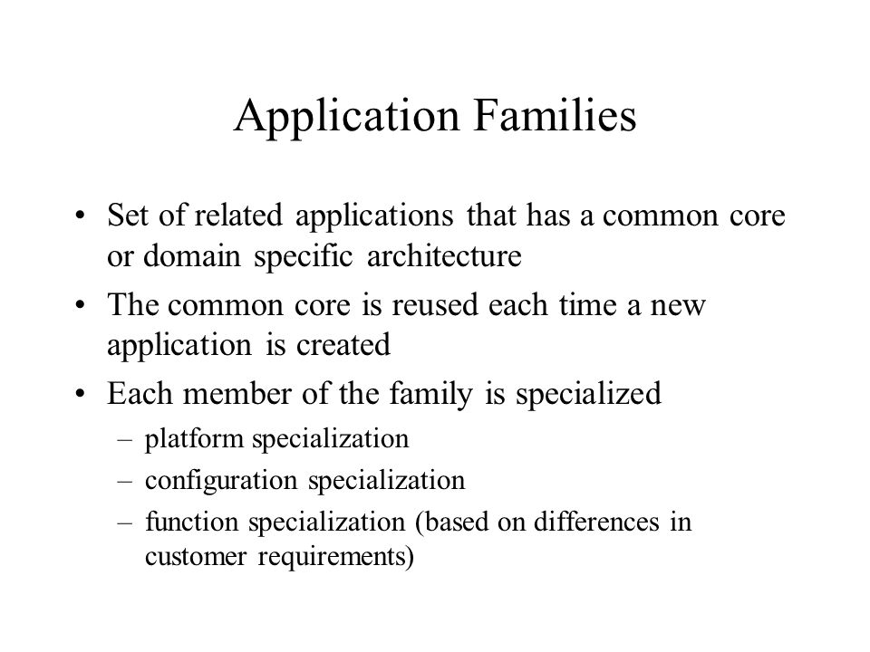 Application Families Set of related applications that has a common core or domain specific architecture The common core is reused each time a new application is created Each member of the family is specialized –platform specialization –configuration specialization –function specialization (based on differences in customer requirements)