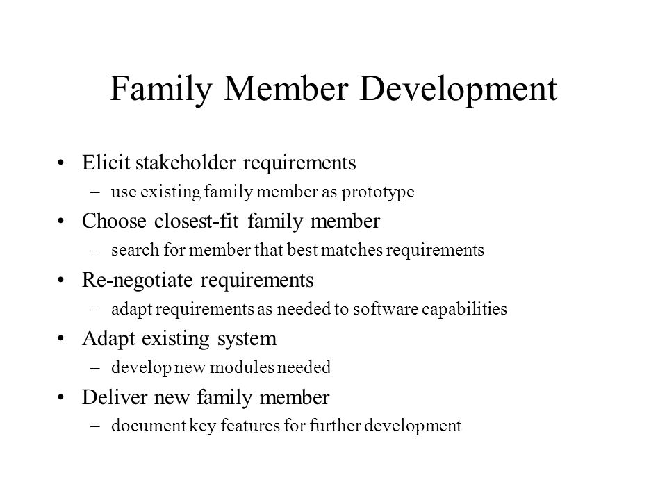 Family Member Development Elicit stakeholder requirements –use existing family member as prototype Choose closest-fit family member –search for member that best matches requirements Re-negotiate requirements –adapt requirements as needed to software capabilities Adapt existing system –develop new modules needed Deliver new family member –document key features for further development