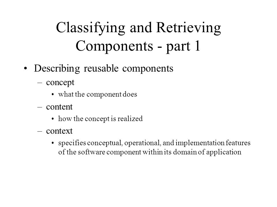 Classifying and Retrieving Components - part 1 Describing reusable components –concept what the component does –content how the concept is realized –context specifies conceptual, operational, and implementation features of the software component within its domain of application