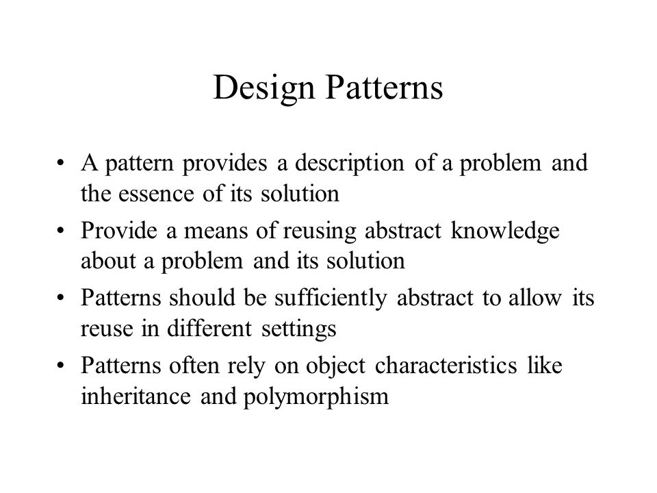 Design Patterns A pattern provides a description of a problem and the essence of its solution Provide a means of reusing abstract knowledge about a problem and its solution Patterns should be sufficiently abstract to allow its reuse in different settings Patterns often rely on object characteristics like inheritance and polymorphism