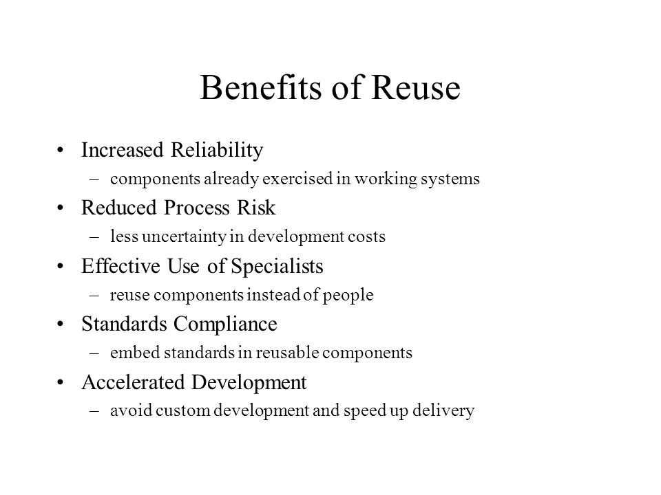 Benefits of Reuse Increased Reliability –components already exercised in working systems Reduced Process Risk –less uncertainty in development costs Effective Use of Specialists –reuse components instead of people Standards Compliance –embed standards in reusable components Accelerated Development –avoid custom development and speed up delivery
