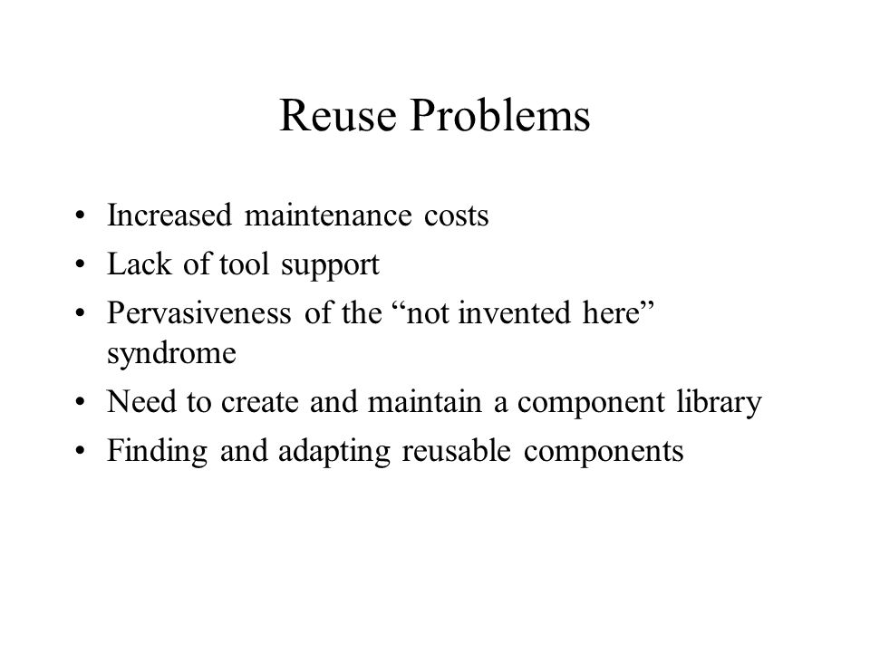 Reuse Problems Increased maintenance costs Lack of tool support Pervasiveness of the not invented here syndrome Need to create and maintain a component library Finding and adapting reusable components