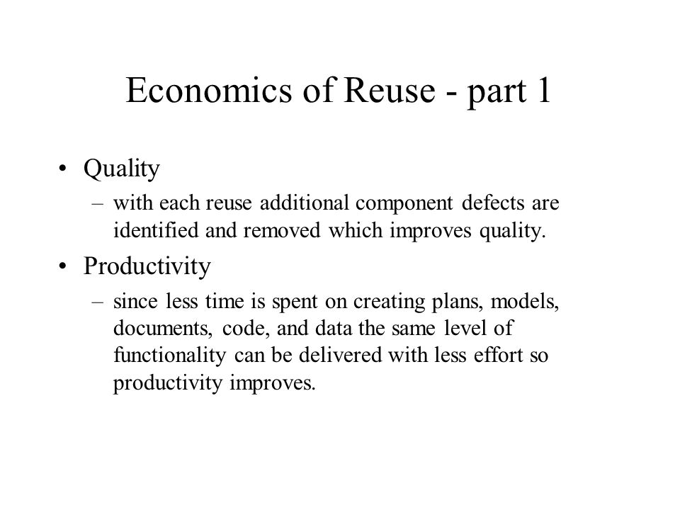 Economics of Reuse - part 1 Quality –with each reuse additional component defects are identified and removed which improves quality.