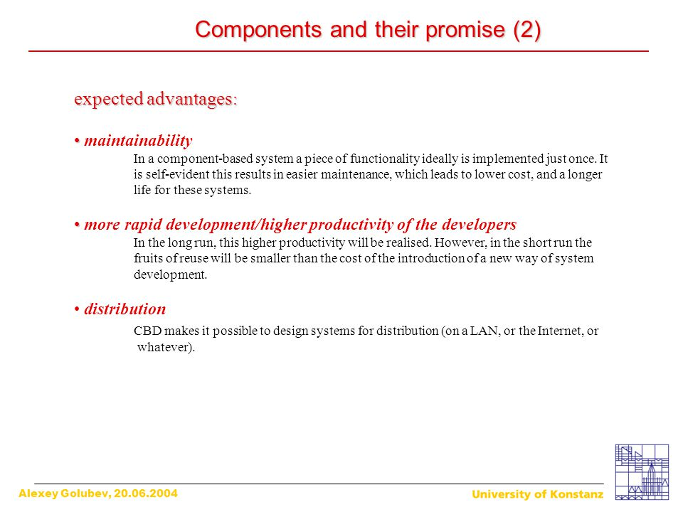 Alexey Golubev, 20.06.2004 Components and their promise (2) expected advantages : maintainability In a component-based system a piece of functionality