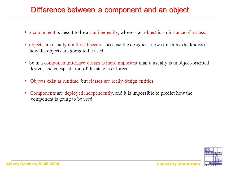 Alexey Golubev, 20.06.2004 Difference between a component and an object Difference between a component and an object a component is meant to be a runt
