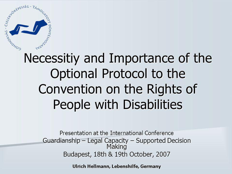 Necessitiy and Importance of the Optional Protocol to the Convention on the Rights of People with Disabilities Presentation at the International Conference Guardianship – Legal Capacity – Supported Decision Making Budapest, 18th & 19th October, 2007 Ulrich Hellmann, Lebenshilfe, Germany
