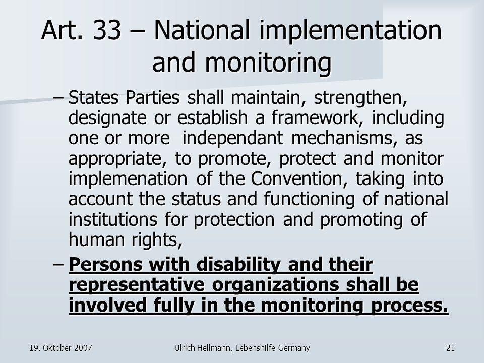 19. Oktober 2007Ulrich Hellmann, Lebenshilfe Germany21 Art. 33 – National implementation and monitoring –States Parties shall maintain, strengthen, de