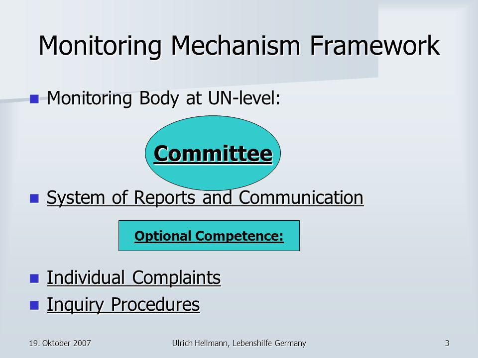 19. Oktober 2007Ulrich Hellmann, Lebenshilfe Germany3 Monitoring Mechanism Framework Monitoring Body at UN-level: Monitoring Body at UN-level: System