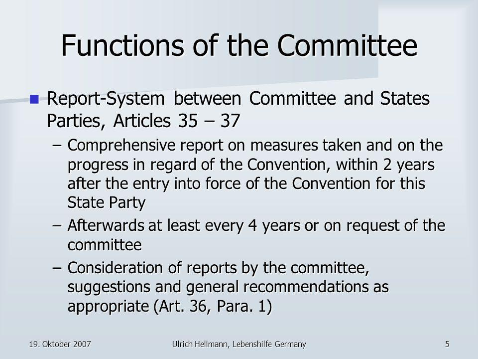 19. Oktober 2007Ulrich Hellmann, Lebenshilfe Germany5 Functions of the Committee Report-System between Committee and States Parties, Articles 35 – 37