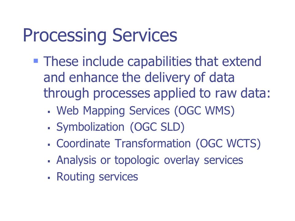 Processing Services  These include capabilities that extend and enhance the delivery of data through processes applied to raw data:  Web Mapping Services (OGC WMS)  Symbolization (OGC SLD)  Coordinate Transformation (OGC WCTS)  Analysis or topologic overlay services  Routing services