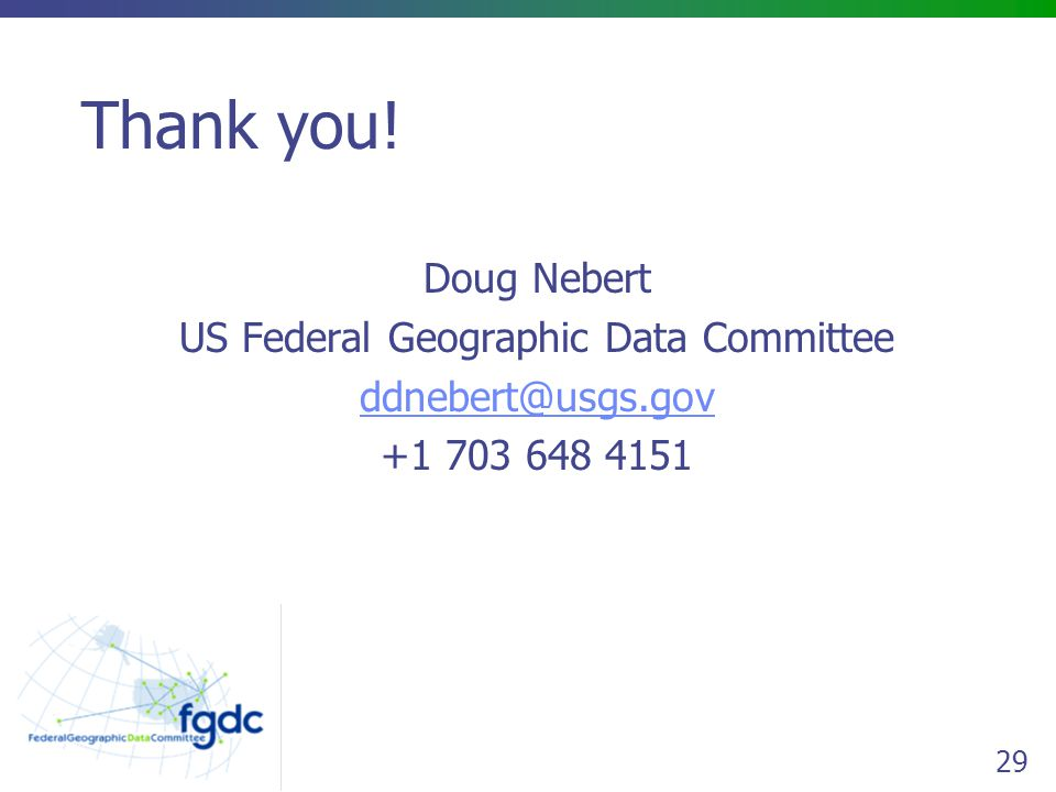 29 Thank you! Doug Nebert US Federal Geographic Data Committee ddnebert@usgs.gov +1 703 648 4151