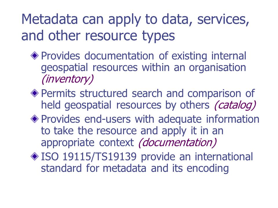 Metadata can apply to data, services, and other resource types Provides documentation of existing internal geospatial resources within an organisation (inventory) Permits structured search and comparison of held geospatial resources by others (catalog) Provides end-users with adequate information to take the resource and apply it in an appropriate context (documentation) ISO 19115/TS19139 provide an international standard for metadata and its encoding