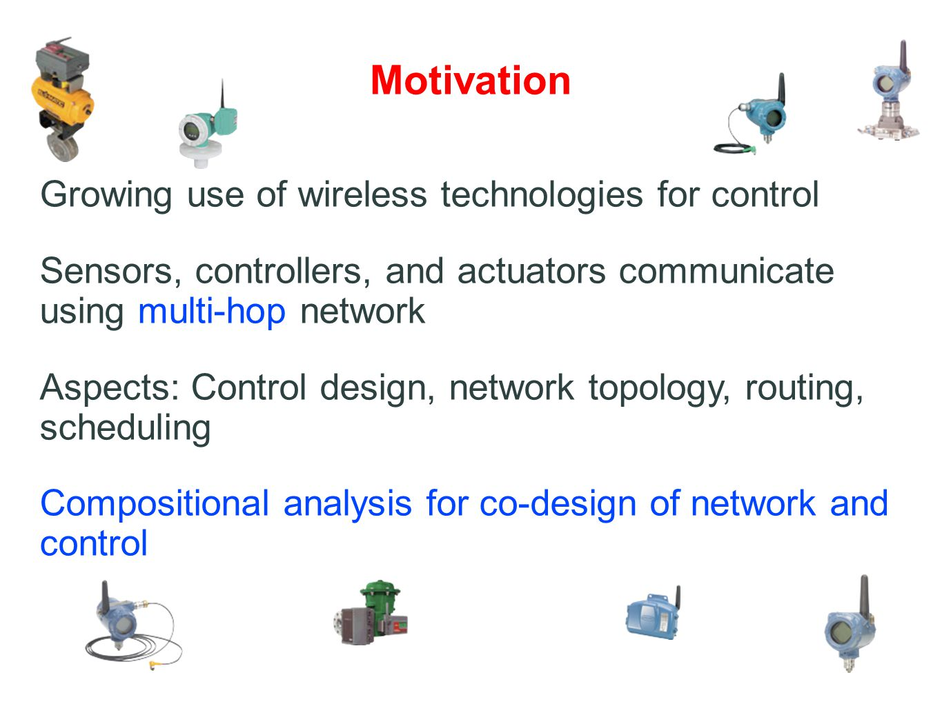 Motivation Growing use of wireless technologies for control Sensors, controllers, and actuators communicate using multi-hop network Aspects: Control design, network topology, routing, scheduling Compositional analysis for co-design of network and control