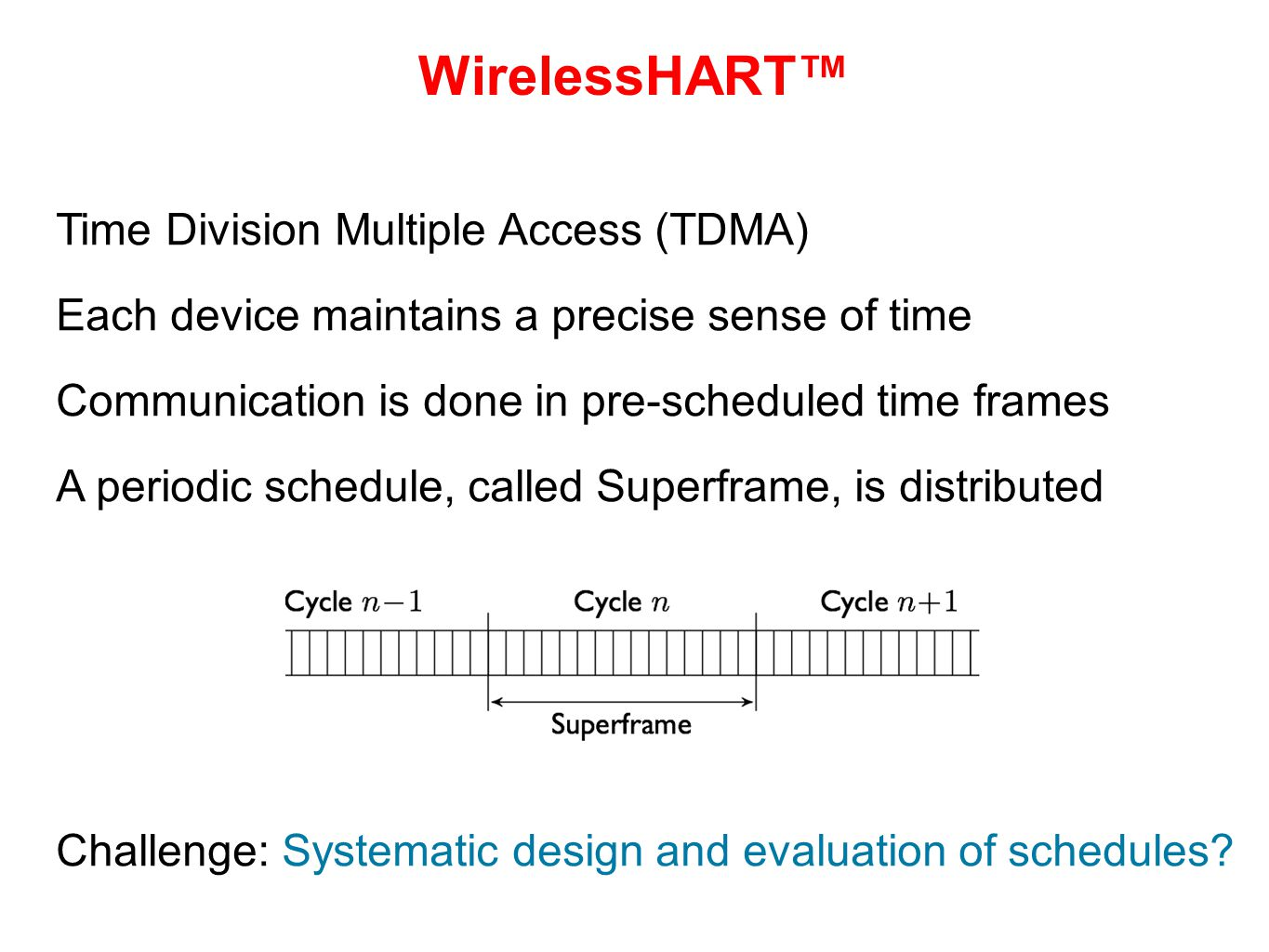 WirelessHART™ Time Division Multiple Access (TDMA) Each device maintains a precise sense of time Communication is done in pre-scheduled time frames A periodic schedule, called Superframe, is distributed Challenge: Systematic design and evaluation of schedules