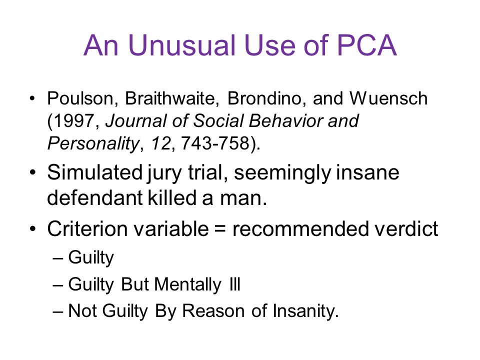 An Unusual Use of PCA Poulson, Braithwaite, Brondino, and Wuensch (1997, Journal of Social Behavior and Personality, 12, 743-758). Simulated jury tria