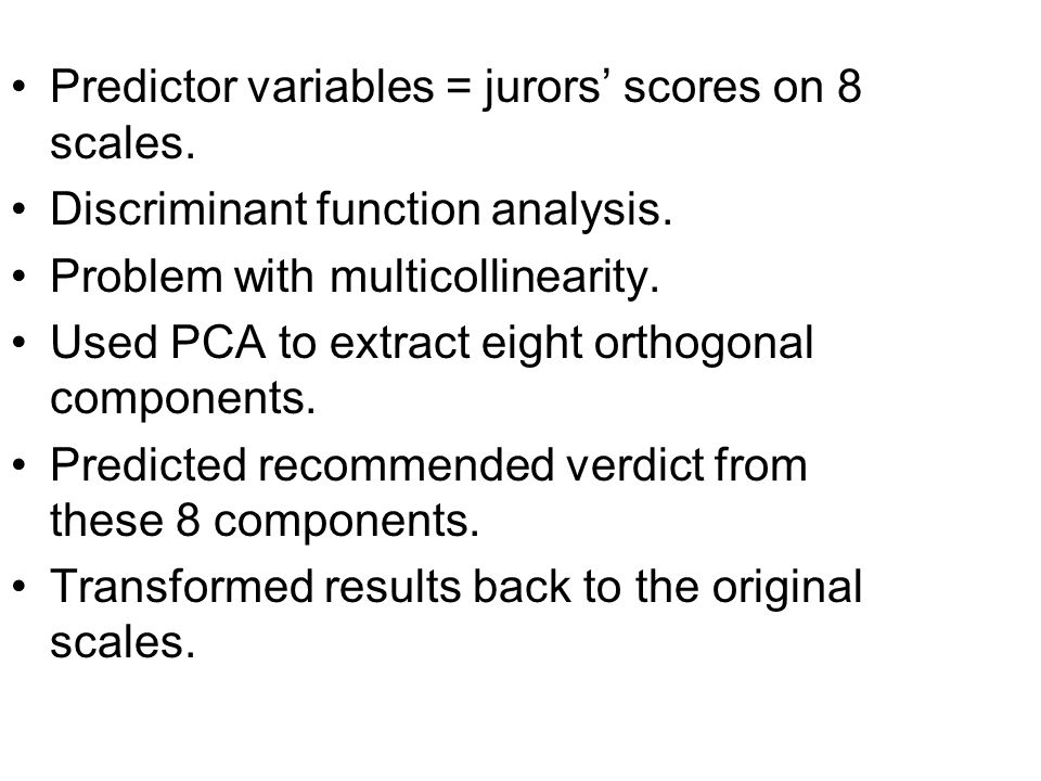Predictor variables = jurors' scores on 8 scales. Discriminant function analysis. Problem with multicollinearity. Used PCA to extract eight orthogonal