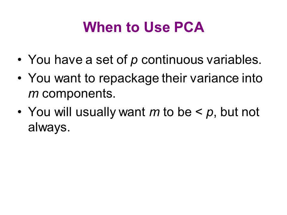 When to Use PCA You have a set of p continuous variables. You want to repackage their variance into m components. You will usually want m to be < p, b